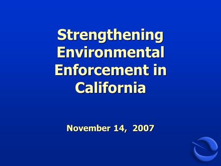 Strengthening Environmental Enforcement in California November 14, 2007.