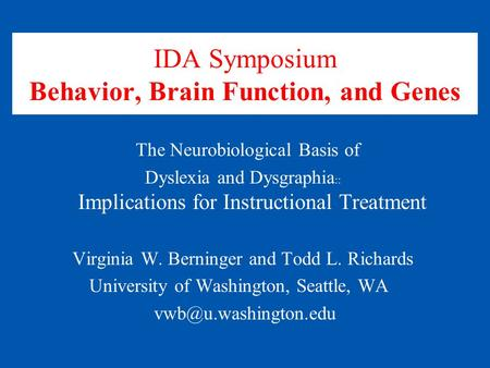 IDA Symposium Behavior, Brain Function, and Genes The Neurobiological Basis of Dyslexia and Dysgraphia :: Implications for Instructional Treatment Virginia.