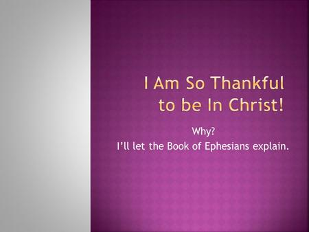 Why? I'll let the Book of Ephesians explain..  I am blessed with every spiritual blessing.  1:3-14.  I've been chosen, adopted, accepted, redeemed,