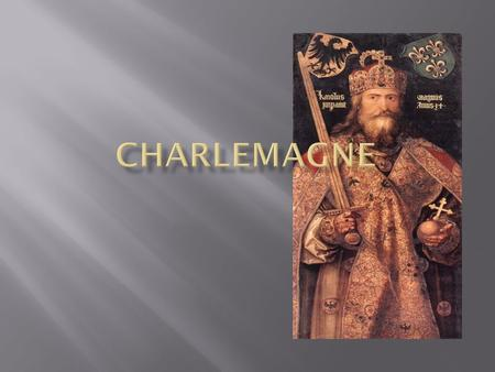  Also known as Charles the Great  Lived to be 72, twice the average life span at the time  King of the Franks from 768-814  Covered modern day France,
