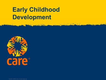 ® © 2005, CARE USA. All rights reserved. Early Childhood Development.