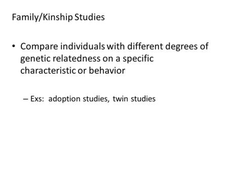 Family/Kinship Studies Compare individuals with different degrees of genetic relatedness on a specific characteristic or behavior – Exs: adoption studies,