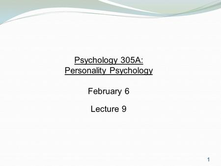 1 Psychology 305A: Personality Psychology February 6 Lecture 9.