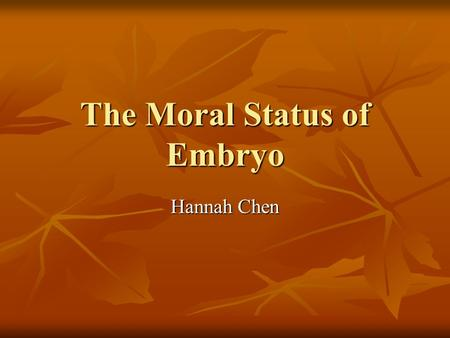 The Moral Status of Embryo Hannah Chen. Arguments In Support of Fertilization as The Marker Event The Feature of Fertilization Process The Feature of.