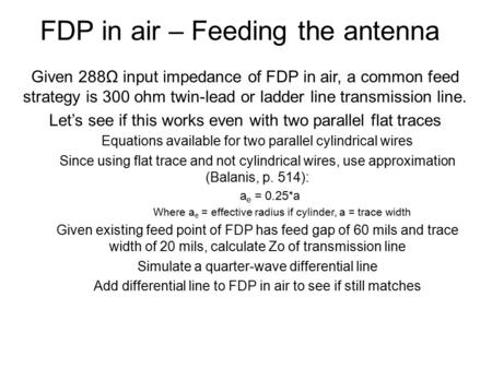 FDP in air – Feeding the antenna Given 288Ω input impedance of FDP in air, a common feed strategy is 300 ohm twin-lead or ladder line transmission line.