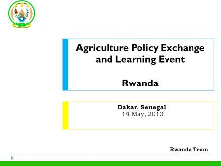 Dakar, Senegal 14 May, 2013 Agriculture Policy Exchange and Learning Event Rwanda Rwanda Team.