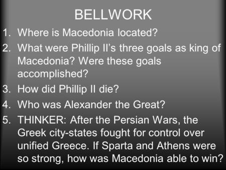 BELLWORK 1.Where is Macedonia located? 2.What were Phillip II's three goals as king of Macedonia? Were these goals accomplished? 3.How did Phillip II die?