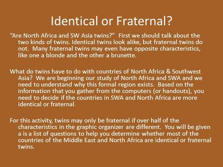 "Identical or Fraternal? ""Are North Africa and SW Asia twins?"" First we should talk about the two kinds of twins. Identical twins look alike, but fraternal."