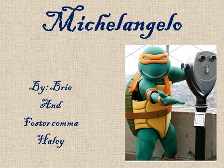 Michelangelo By: Brie And Foster comma Haley. Biography Born on March 6, 1475 Caprese, Italy Drawn to arts from childhood Father discouraged him Apprenticed.