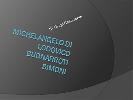 By Diego Chenoweth. Who is Michelangelo  Michelangelo was born March 6,1475 in Caprese, Italy  He was a painter, sculptor, architect, and a poet.
