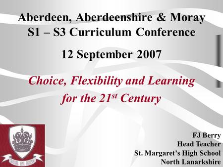 FJ Berry 12 September 2007 Aberdeen, Aberdeenshire & Moray S1 – S3 Curriculum Conference 12 September 2007 Choice, Flexibility and Learning for the 21.