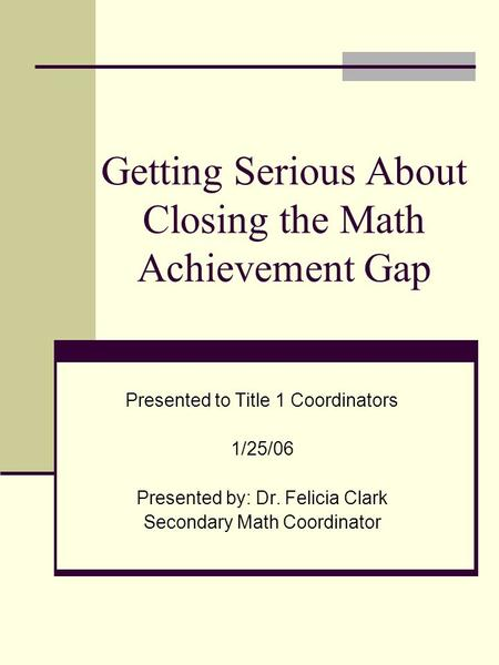 Getting Serious About Closing the Math Achievement Gap Presented to Title 1 Coordinators 1/25/06 Presented by: Dr. Felicia Clark Secondary Math Coordinator.