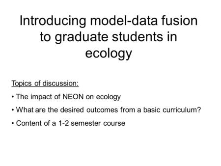 Introducing model-data fusion to graduate students in ecology Topics of discussion: The impact of NEON on ecology What are the desired outcomes from a.