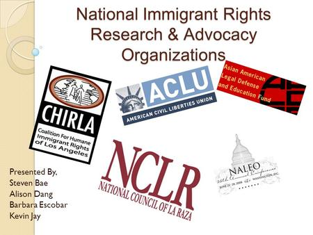 National Immigrant Rights Research & Advocacy Organizations Presented By, Steven Bae Alison Dang Barbara Escobar Kevin Jay.
