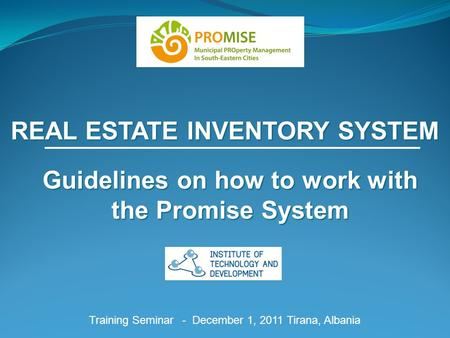 REAL ESTATE INVENTORY SYSTEM Training Seminar - December 1, 2011 Tirana, Albania Guidelines on how to work with the Promise System.