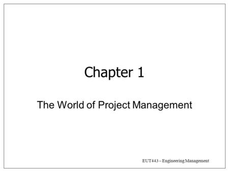 EUT443 – Engineering Management Chapter 1 The World of Project Management.