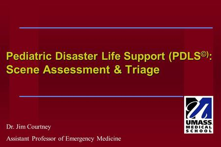 Pediatric Disaster Life Support (PDLS ©) : Scene Assessment & Triage Dr. Jim Courtney Assistant Professor of Emergency Medicine.
