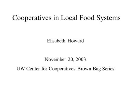 Cooperatives in Local Food Systems Elisabeth Howard November 20, 2003 UW Center for Cooperatives Brown Bag Series.