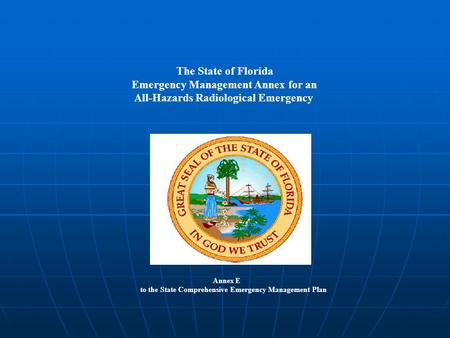 The State of Florida Emergency Management Annex for an All-Hazards Radiological Emergency Annex E to the State Comprehensive Emergency Management Plan.