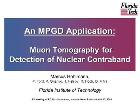 An MPGD Application: Muon Tomography for Detection of Nuclear Contraband Marcus Hohlmann, P. Ford, K. Gnanvo, J. Helsby, R. Hoch, D. Mitra Florida Institute.