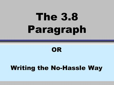 The 3.8 Paragraph OR Writing the No-Hassle Way. Introduction: v 1 topic v 3 points v 8 sentences The 3.8 Paragraph is made up of.