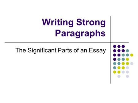 Writing Strong Paragraphs The Significant Parts of an Essay.