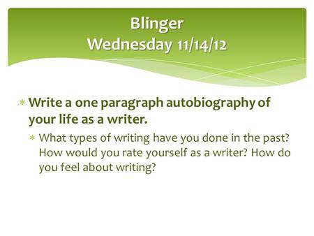Blinger Wednesday 11/14/12 Write a one paragraph autobiography of your life as a writer. What types of writing have you done in the past? How would you.