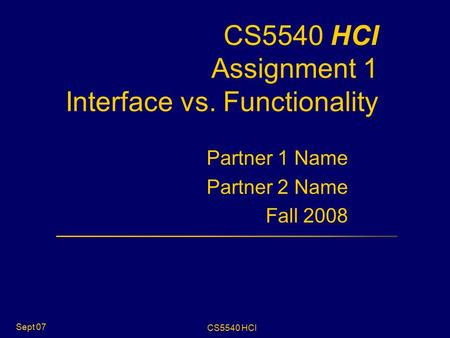 CS5540 HCI Sept 07 CS5540 HCI Assignment 1 Interface vs. Functionality Partner 1 Name Partner 2 Name Fall 2008.