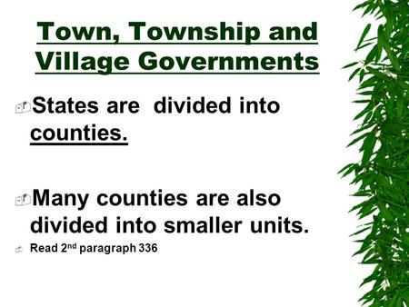 Town, Township and Village Governments  States are divided into counties.  Many counties are also divided into smaller units.  Read 2 nd paragraph.