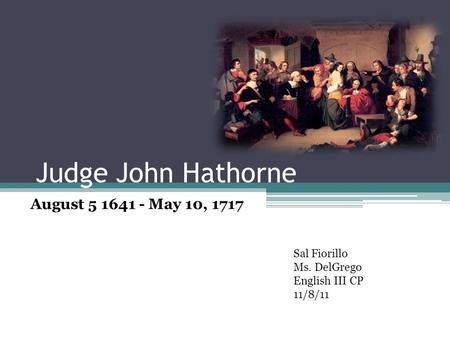 Judge John Hathorne August 5 1641 - May 10, 1717 Sal Fiorillo Ms. DelGrego English III CP 11/8/11.