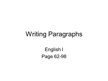 Writing Paragraphs English I Page 62-98. WHAT IS A PARAGRAPH? A paragraph usually contains a general idea in one sentence, and 4 - 5 supporting sentences.