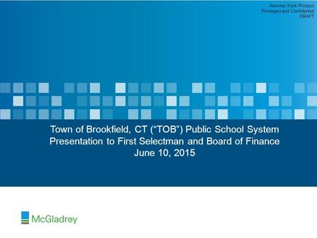 "Town of Brookfield, CT (""TOB"") Public School System Presentation to First Selectman and Board of Finance June 10, 2015 Attorney Work Product Privileged."