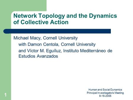 Human and Social Dynamics Principal Investiagators Meeting 9-16-2005 1 Network Topology and the Dynamics of Collective Action Michael Macy, Cornell University.