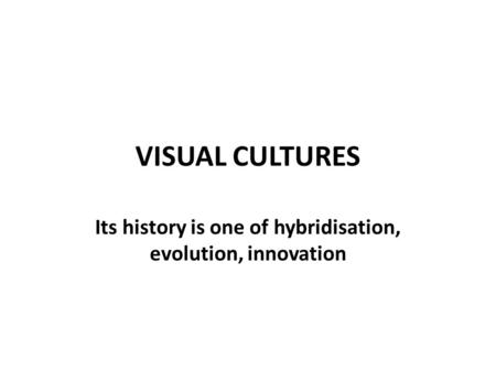 VISUAL CULTURES Its history is one of hybridisation, evolution, innovation.