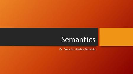 Semantics Dr. Francisco Perlas Dumanig. What is semantics? Semantics - the study of meaning in human language. Four major topics in semantics: 1. The.