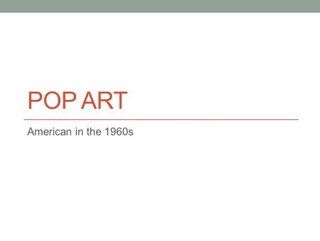 POP ART American in the 1960s. Context – How and Why it Emerged Began in the 1950s in England, but truly became huge in 1960s New York City. Pop Art emerged.