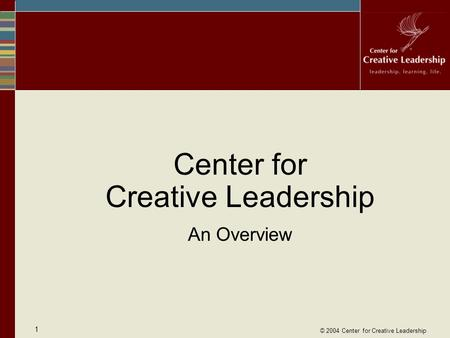 © 2004 Center for Creative Leadership 1 Center for Creative Leadership An Overview.