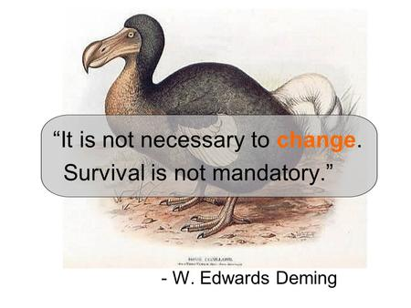 """It is not necessary to change. Survival is not mandatory."" - W. Edwards Deming."