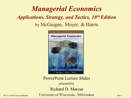 Slide 1  2005 South-Western Publishing Managerial Economics Applications, Strategy, and Tactics, 10 th Edition by McGuigan, Moyer, & Harris PowerPoint.