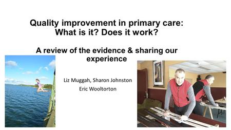 Quality improvement in primary care: What is it? Does it work? A review of the evidence & sharing our experience Liz Muggah, Sharon Johnston Eric Wooltorton.