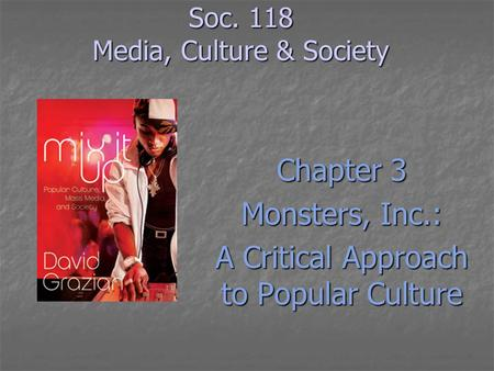 Soc. 118 Media, Culture & Society Chapter 3 Monsters, Inc.: A Critical Approach to Popular Culture.