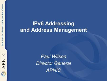 1 IPv6 Addressing and Address Management Paul Wilson Director General APNIC.