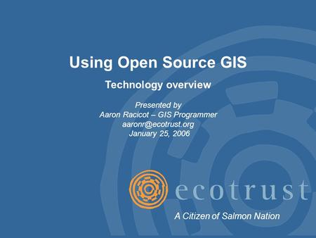 Using Open Source GIS Technology overview Presented by Aaron Racicot – GIS Programmer January 25, 2006 A Citizen of Salmon Nation.