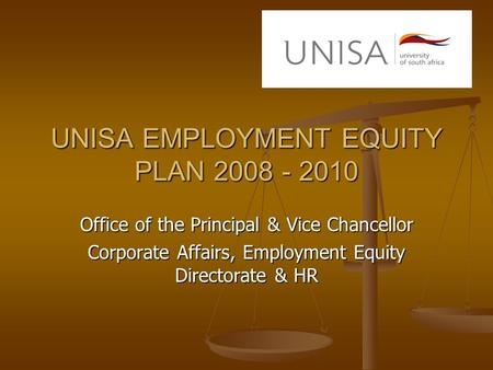 UNISA EMPLOYMENT EQUITY PLAN 2008 - 2010 Office of the Principal & Vice Chancellor Corporate Affairs, Employment Equity Directorate & HR.