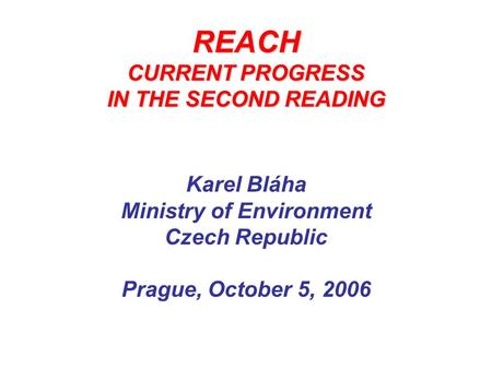 REACH CURRENT PROGRESS IN THE SECOND READING Karel Bláha Ministry of Environment Czech Republic Prague, October 5, 2006.