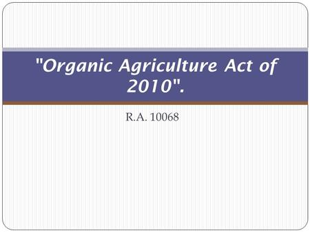 R.A. 10068 Organic Agriculture Act of 2010.. REPUBLIC ACT NO. 10068 AN ACT PROVIDING FOR THE DEVELOPMENT AND PROMOTION OF ORGANIC AGRICULTURE IN THE.
