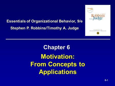 6-1 Motivation: From Concepts to Applications Chapter 6 Essentials of Organizational Behavior, 9/e Stephen P. Robbins/Timothy A. Judge.