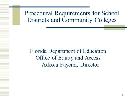1 Procedural Requirements for School Districts and Community Colleges Florida Department of Education Office of Equity and Access Adeola Fayemi, Director.