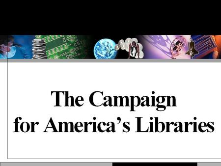 Why This Campaign? Libraries are popular, but taken for granted. Libraries are ubiquitous, but rarely visible. Libraries are unique, but facing new competition.
