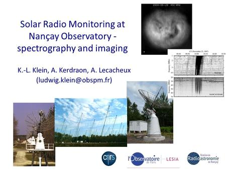 Solar Radio Monitoring at Nançay Observatory - spectrography and imaging K.-L. Klein, A. Kerdraon, A. Lecacheux